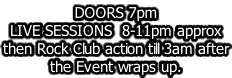 DOORS 7pm LIVE SESSIONS  8-11pm approx then Rock Club action till 3am after the Event wraps up.